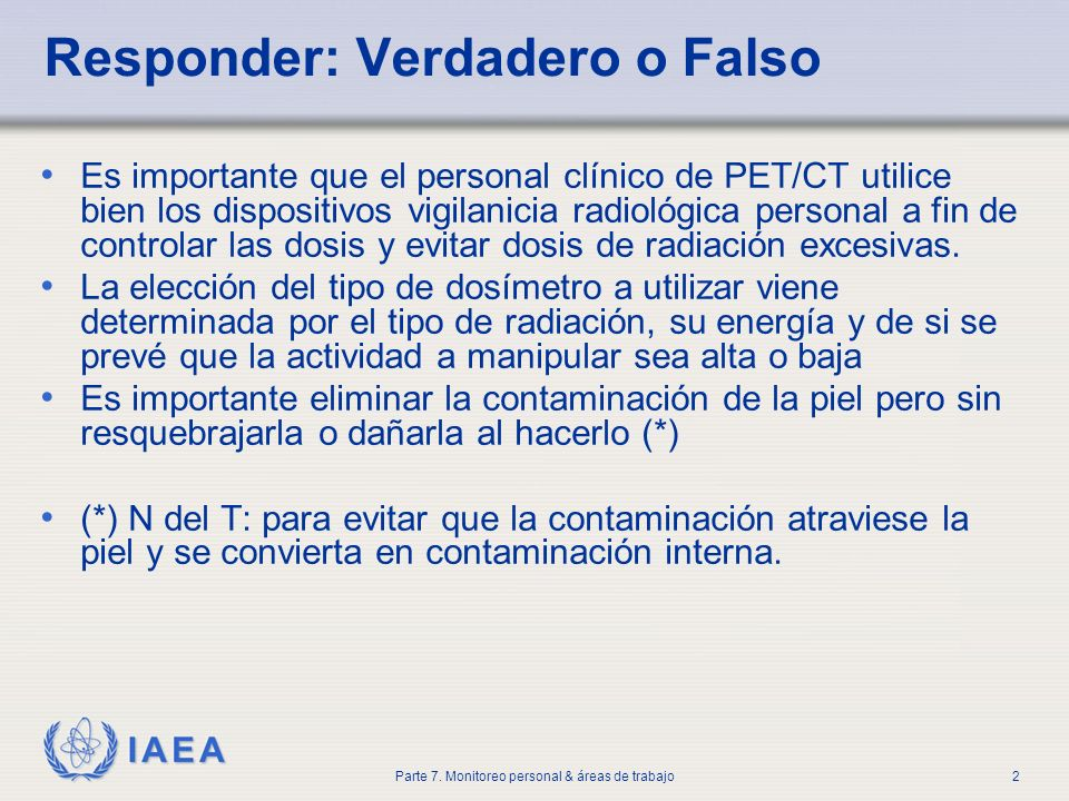 IAEA Parte 7. Monitoreo personal & áreas de trabajo2 Responder: Verdadero o Falso Es importante que el personal clínico de PET/CT utilice bien los dis