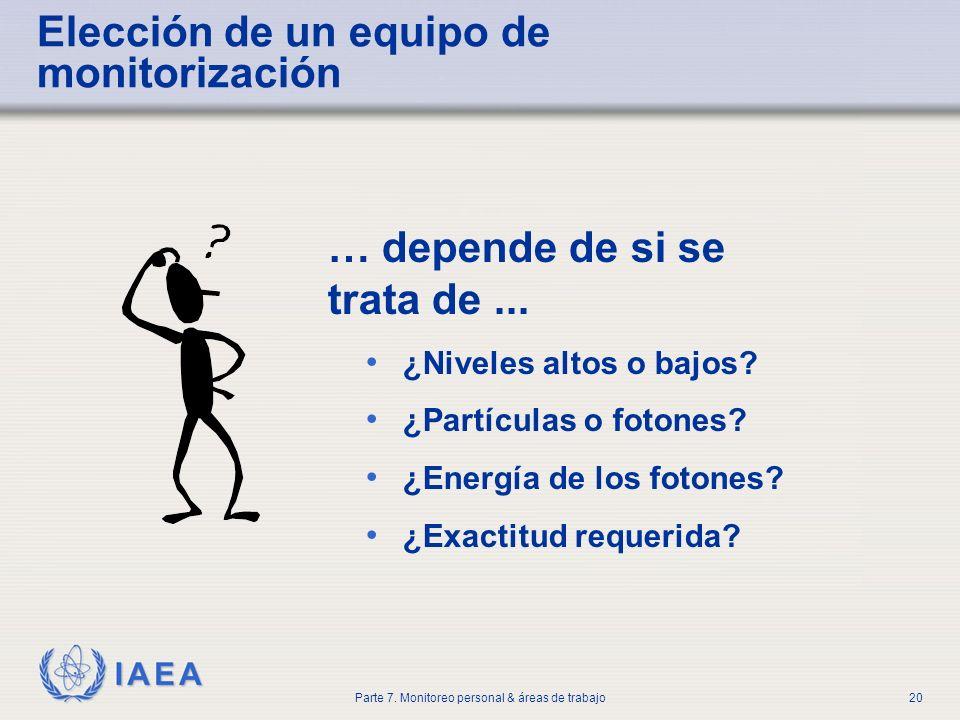 IAEA Parte 7. Monitoreo personal & áreas de trabajo20 … depende de si se trata de... ¿Niveles altos o bajos? ¿Partículas o fotones? ¿Energía de los fo