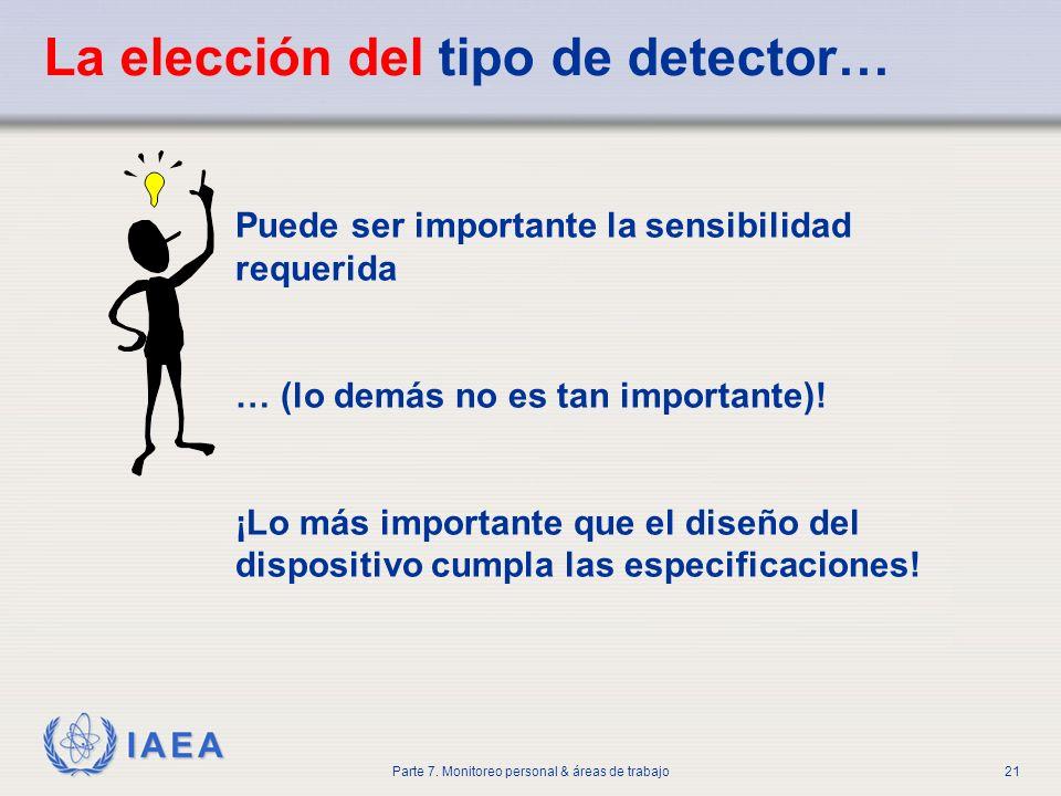 IAEA Parte 7. Monitoreo personal & áreas de trabajo21 La elección del tipo de detector… Puede ser importante la sensibilidad requerida … (lo demás no