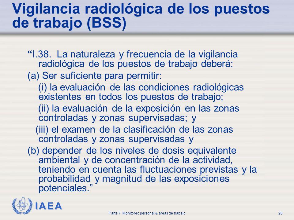 IAEA Parte 7. Monitoreo personal & áreas de trabajo26 Vigilancia radiológica de los puestos de trabajo (BSS) I.38. La naturaleza y frecuencia de la vi
