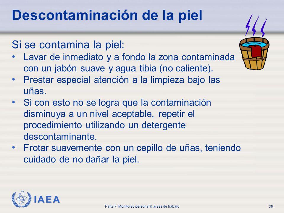 IAEA Parte 7. Monitoreo personal & áreas de trabajo39 Descontaminación de la piel Si se contamina la piel: Lavar de inmediato y a fondo la zona contam