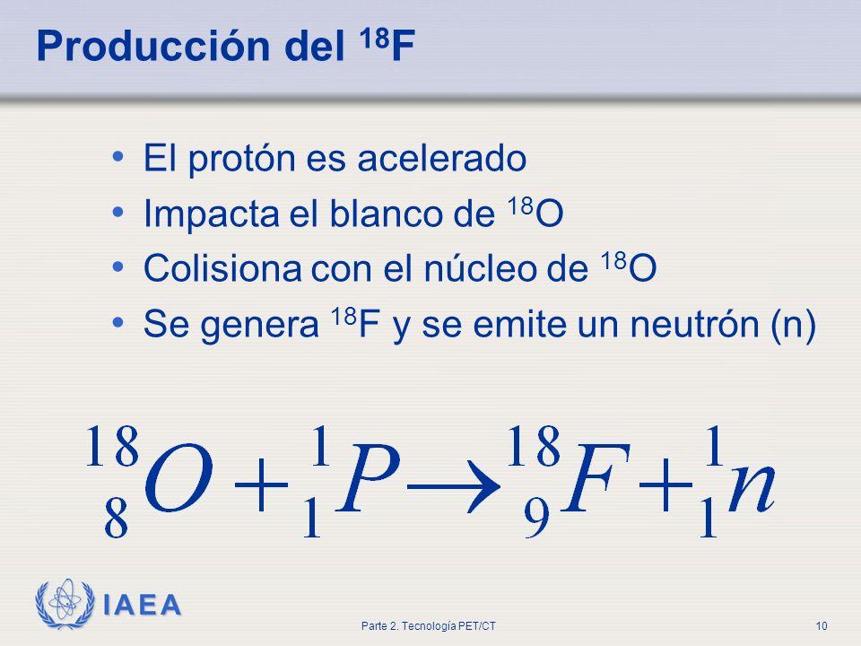 IAEA Parte 2. Tecnología PET/CT10 Producción del 18 F El protón es acelerado Impacta el blanco de 18 O Colisiona con el núcleo de 18 O Se genera 18 F