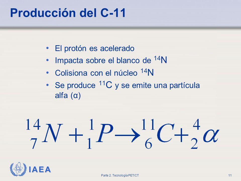 IAEA Parte 2. Tecnología PET/CT11 Producción del C-11 El protón es acelerado Impacta sobre el blanco de 14 N Colisiona con el núcleo 14 N Se produce 1