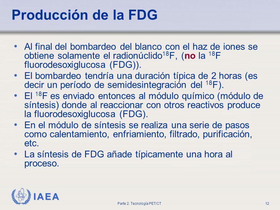 IAEA Parte 2. Tecnología PET/CT12 Producción de la FDG Al final del bombardeo del blanco con el haz de iones se obtiene solamente el radionúclido 18 F