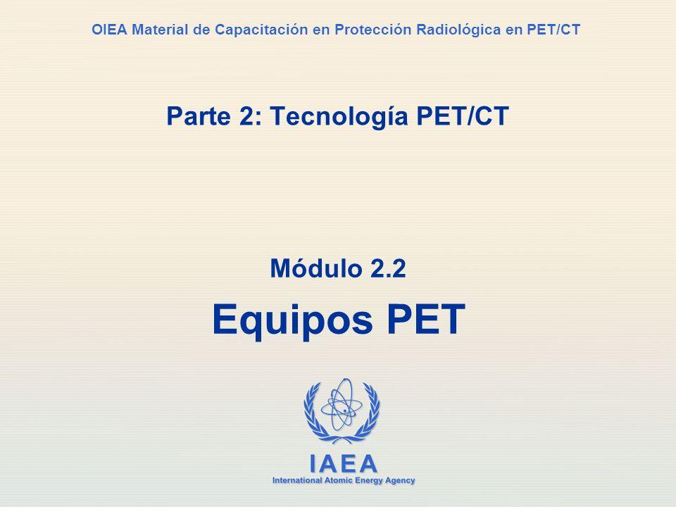 IAEA International Atomic Energy Agency OIEA Material de Capacitación en Protección Radiológica en PET/CT Parte 2: Tecnología PET/CT Módulo 2.2 Equipo