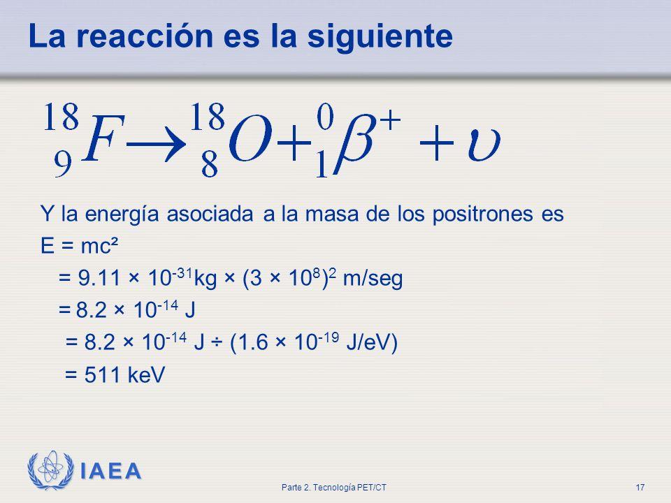 IAEA Parte 2. Tecnología PET/CT17 La reacción es la siguiente Y la energía asociada a la masa de los positrones es E = mc² = 9.11 × 10 -31 kg × (3 × 1