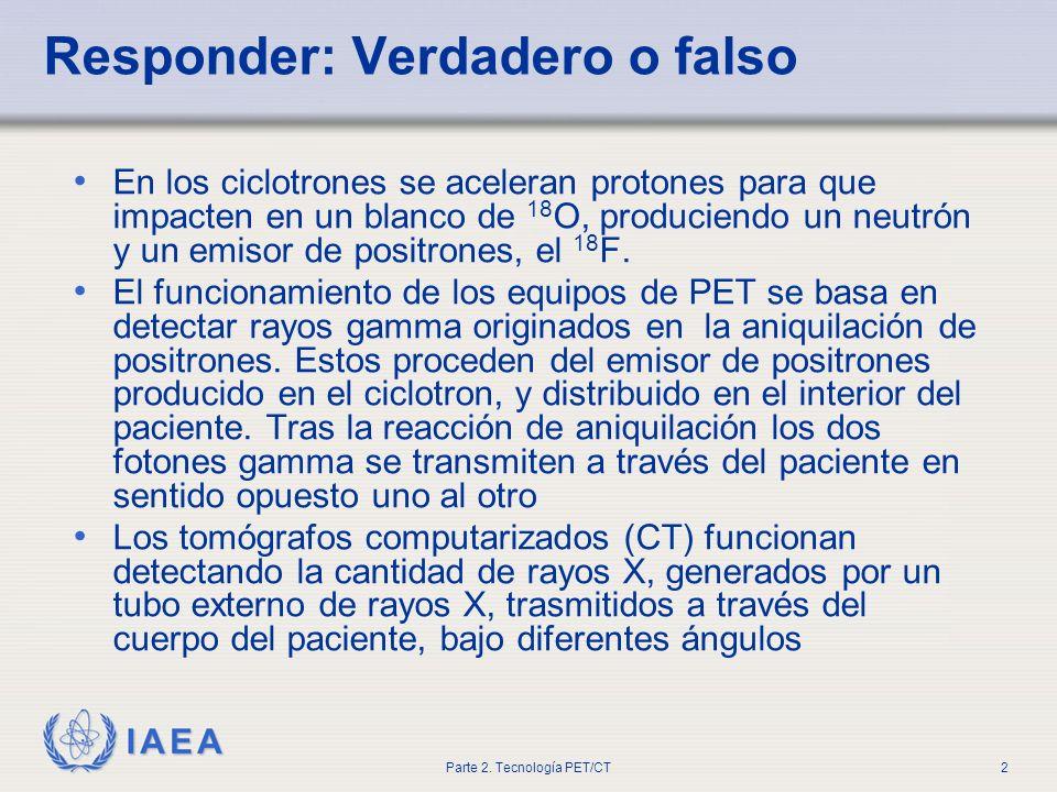 IAEA Parte 2. Tecnología PET/CT2 Responder: Verdadero o falso En los ciclotrones se aceleran protones para que impacten en un blanco de 18 O, producie