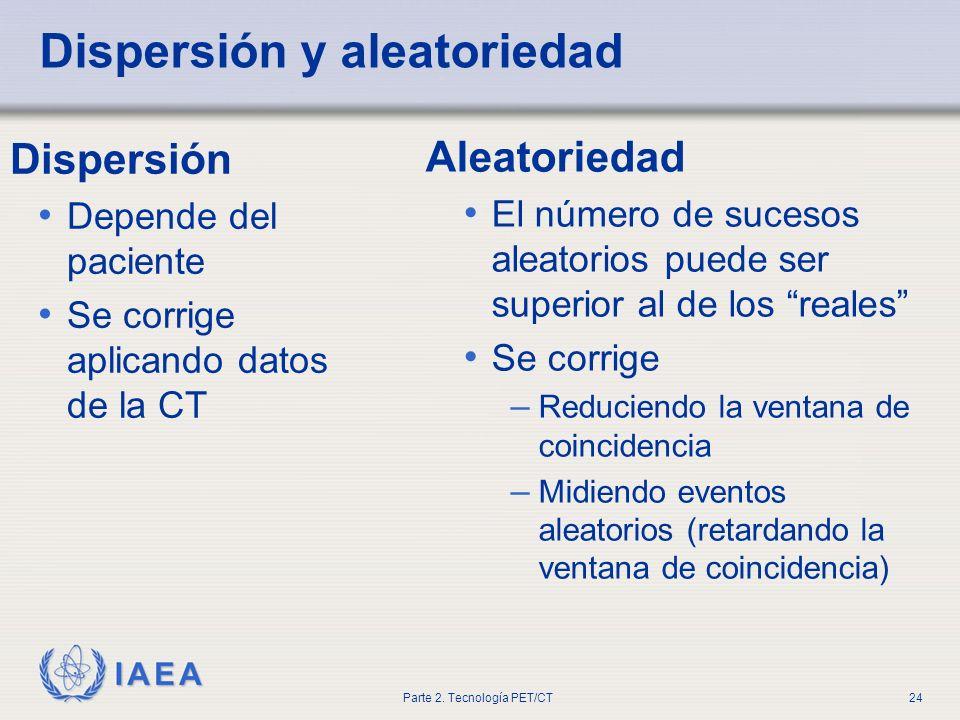 IAEA Parte 2. Tecnología PET/CT24 Dispersión y aleatoriedad Dispersión Depende del paciente Se corrige aplicando datos de la CT Aleatoriedad El número