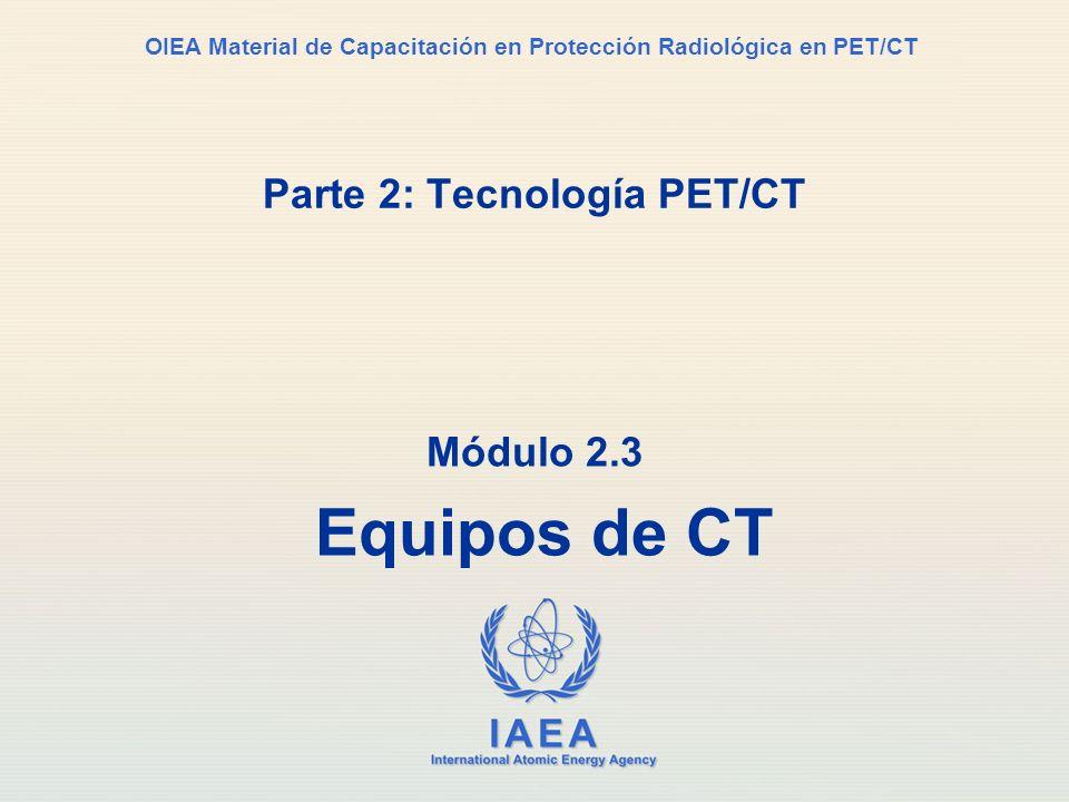 IAEA International Atomic Energy Agency OIEA Material de Capacitación en Protección Radiológica en PET/CT Parte 2: Tecnología PET/CT Módulo 2.3 Equipo