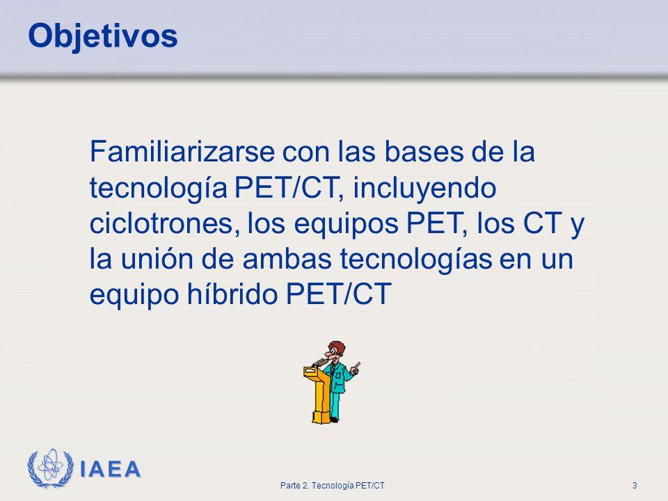 IAEA Parte 2. Tecnología PET/CT3 Objetivos Familiarizarse con las bases de la tecnología PET/CT, incluyendo ciclotrones, los equipos PET, los CT y la