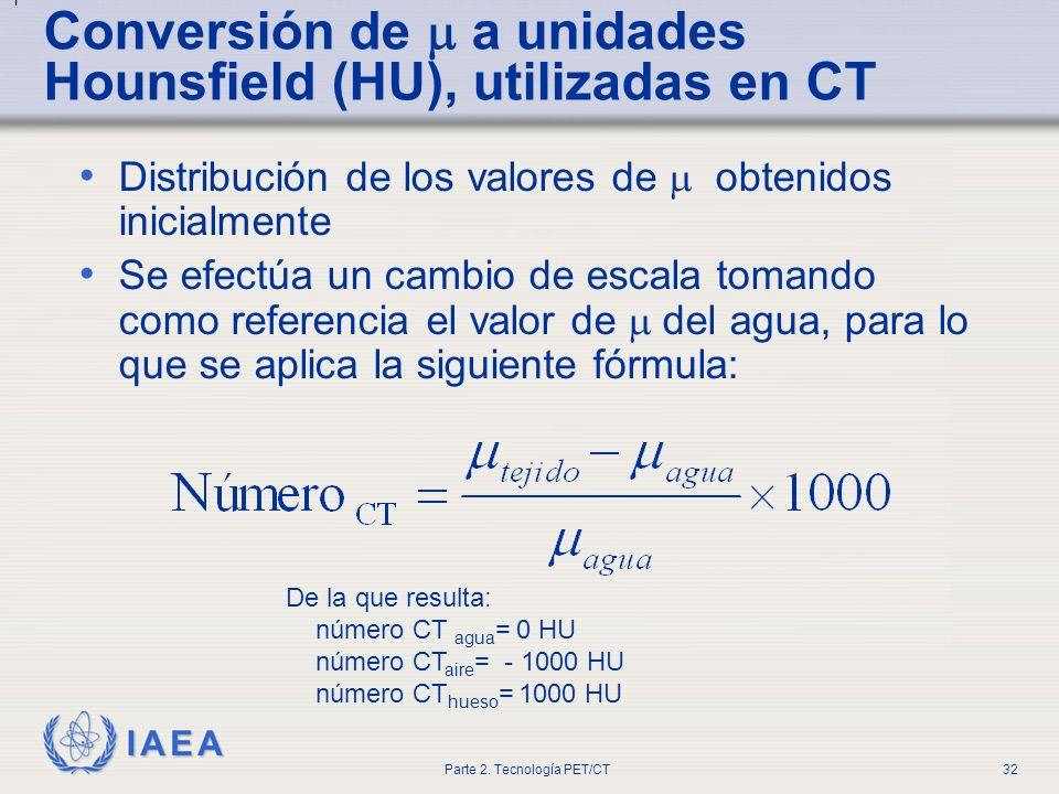 IAEA Parte 2. Tecnología PET/CT32 Conversión de a unidades Hounsfield (HU), utilizadas en CT Distribución de los valores de obtenidos inicialmente Se