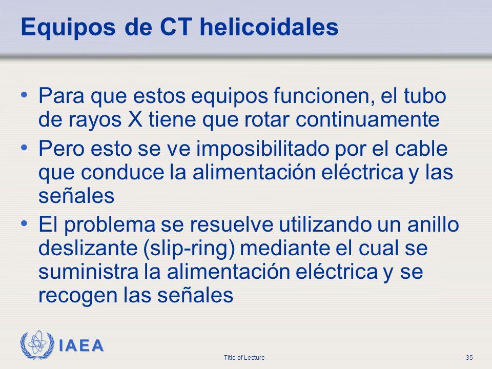 IAEA Title of Lecture35 Equipos de CT helicoidales Para que estos equipos funcionen, el tubo de rayos X tiene que rotar continuamente Pero esto se ve