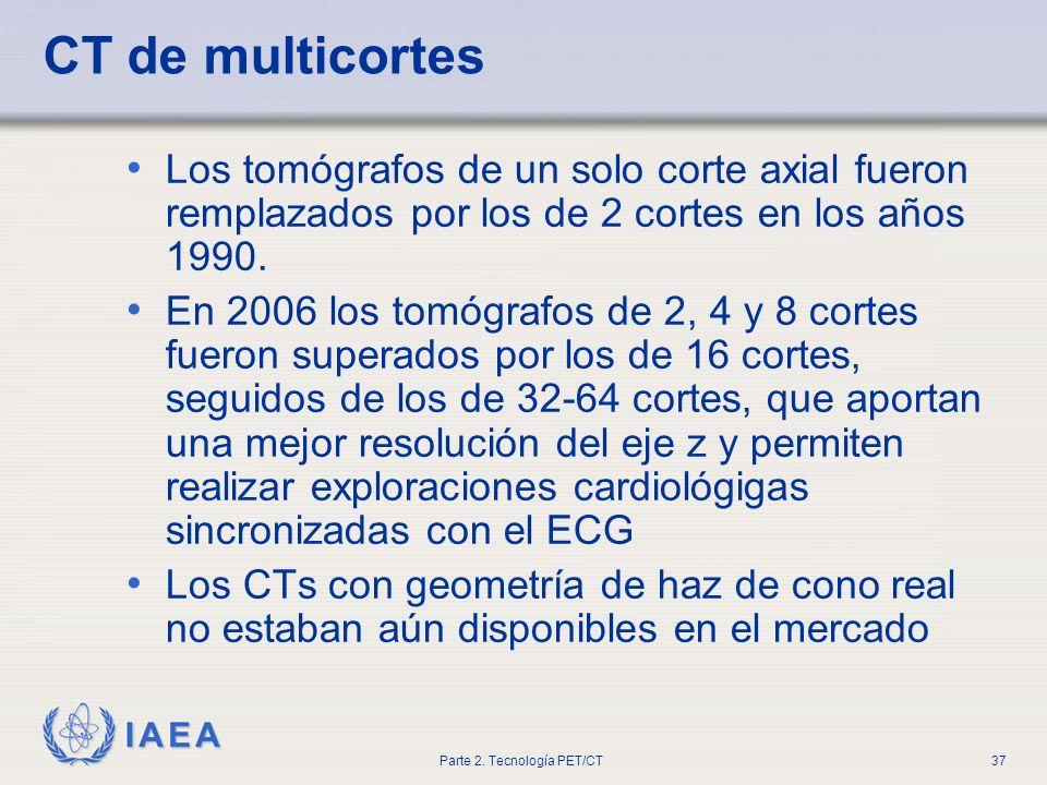 IAEA Parte 2. Tecnología PET/CT37 CT de multicortes Los tomógrafos de un solo corte axial fueron remplazados por los de 2 cortes en los años 1990. En