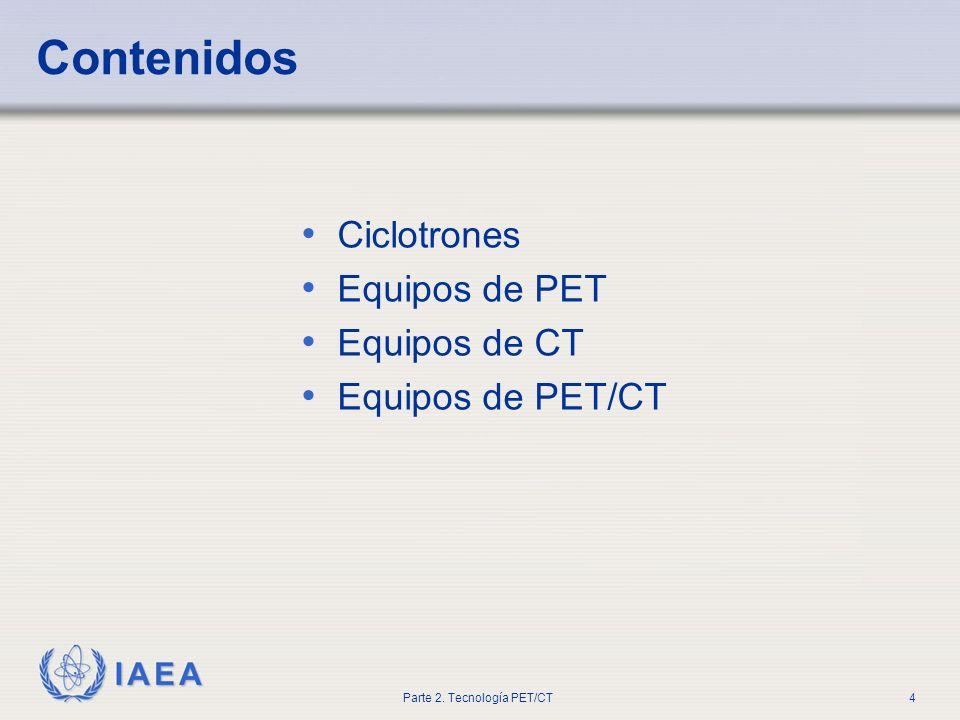 IAEA Parte 2. Tecnología PET/CT4 Ciclotrones Equipos de PET Equipos de CT Equipos de PET/CT Contenidos