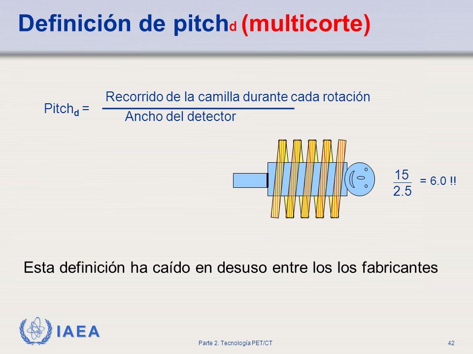 IAEA Parte 2. Tecnología PET/CT42 Definición de pitch d (multicorte) 2.5 15 = 6.0 !! Recorrido de la camilla durante cada rotación Ancho del detector