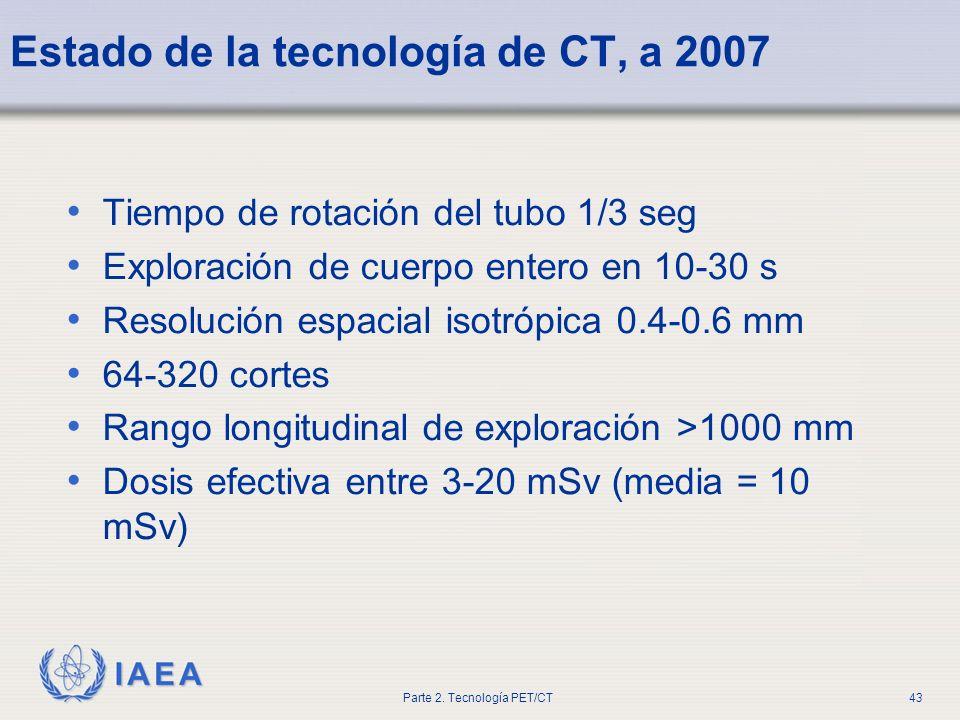 IAEA Parte 2. Tecnología PET/CT43 Estado de la tecnología de CT, a 2007 Tiempo de rotación del tubo 1/3 seg Exploración de cuerpo entero en 10-30 s Re
