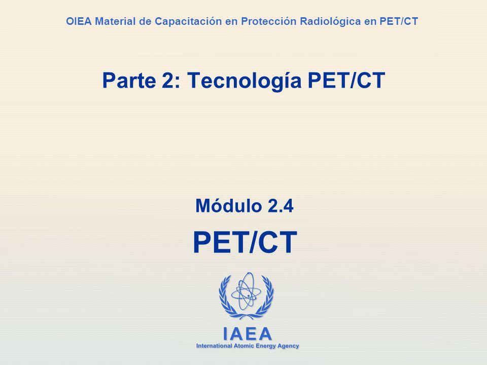 IAEA International Atomic Energy Agency OIEA Material de Capacitación en Protección Radiológica en PET/CT Parte 2: Tecnología PET/CT Módulo 2.4 PET/CT