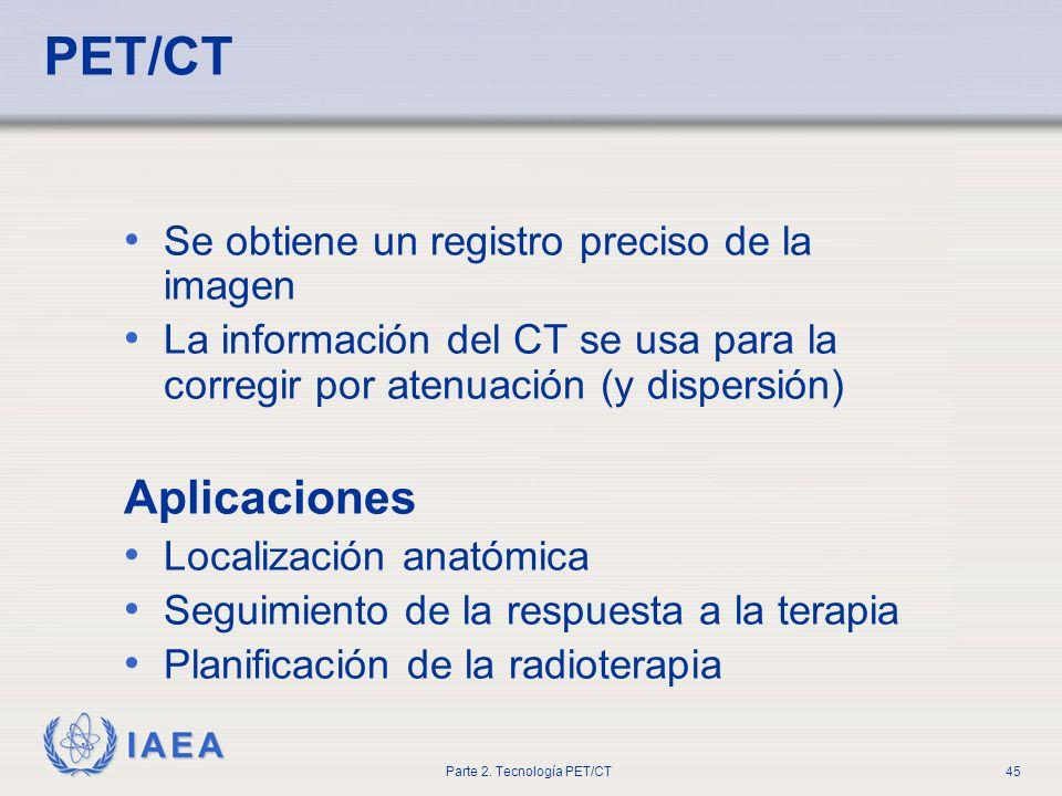 IAEA Parte 2. Tecnología PET/CT45 PET/CT Se obtiene un registro preciso de la imagen La información del CT se usa para la corregir por atenuación (y d
