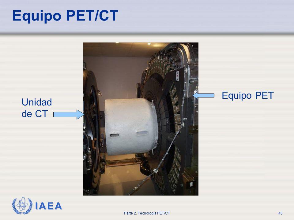 IAEA Parte 2. Tecnología PET/CT46 Equipo PET/CT Equipo PET Unidad de CT