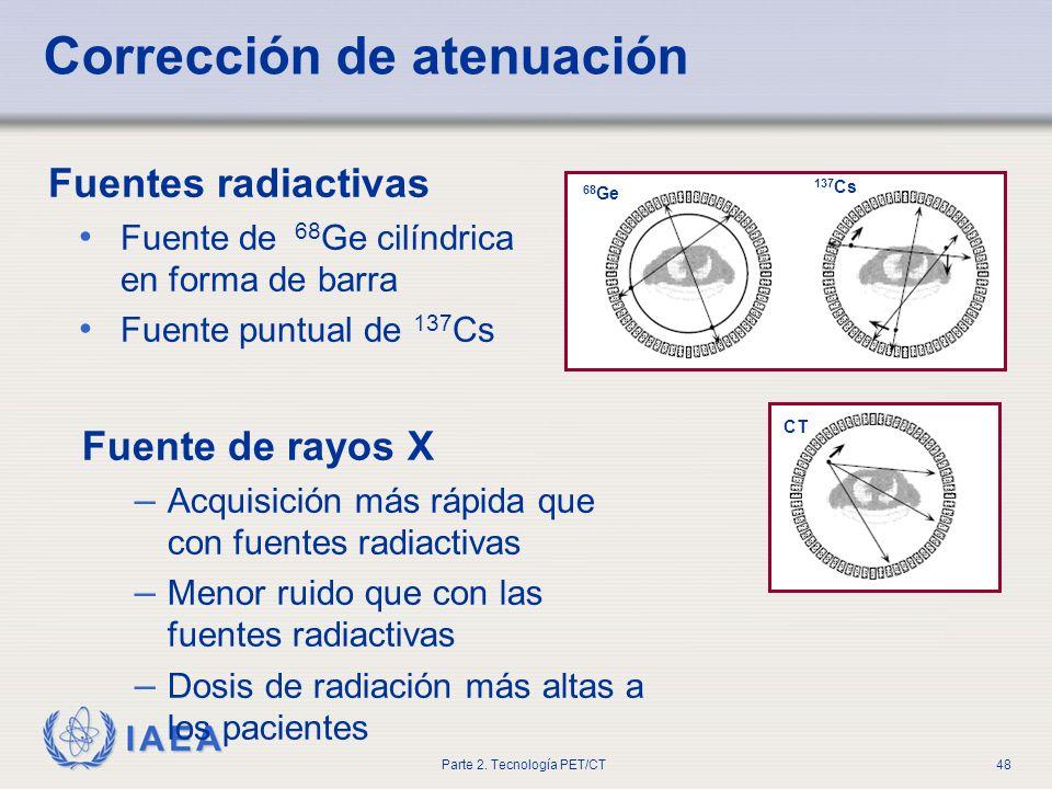 IAEA Parte 2. Tecnología PET/CT48 Corrección de atenuación Fuentes radiactivas Fuente de 68 Ge cilíndrica en forma de barra Fuente puntual de 137 Cs 6