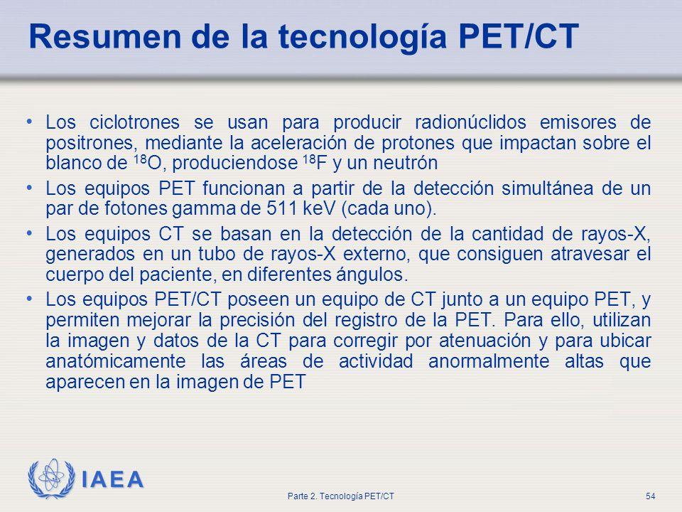 IAEA Parte 2. Tecnología PET/CT54 Resumen de la tecnología PET/CT Los ciclotrones se usan para producir radionúclidos emisores de positrones, mediante
