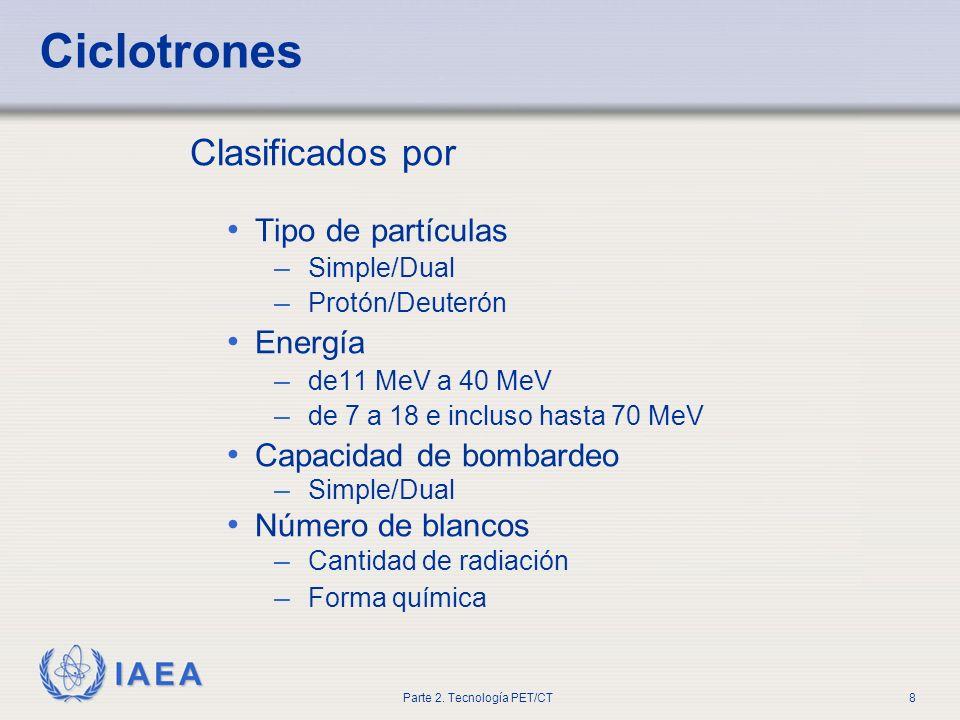 IAEA Parte 2. Tecnología PET/CT8 Ciclotrones Clasificados por Tipo de partículas – Simple/Dual – Protón/Deuterón Energía – de11 MeV a 40 MeV – de 7 a