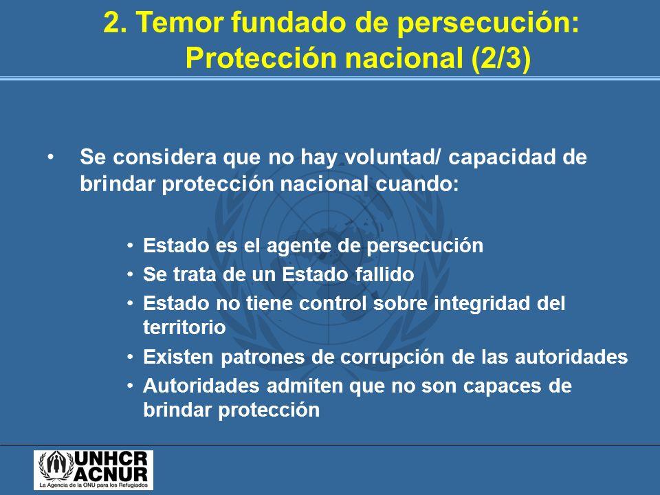 2. Temor fundado de persecución: Protección nacional (2/3) Se considera que no hay voluntad/ capacidad de brindar protección nacional cuando: Estado e