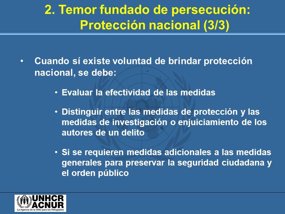 2. Temor fundado de persecución: Protección nacional (3/3) Cuando sí existe voluntad de brindar protección nacional, se debe: Evaluar la efectividad d