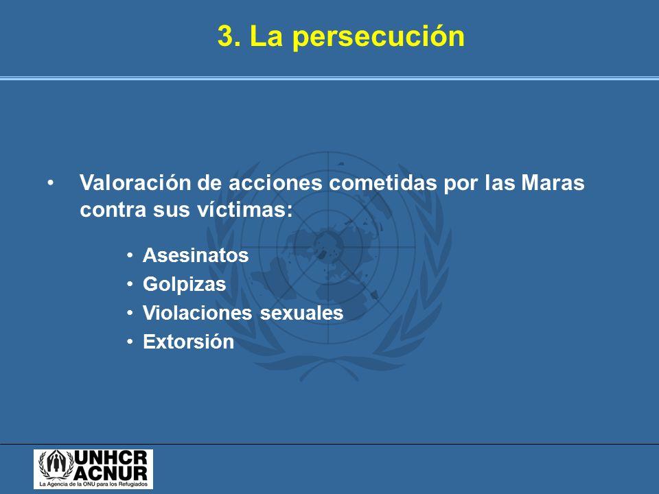 3. La persecución Valoración de acciones cometidas por las Maras contra sus víctimas: Asesinatos Golpizas Violaciones sexuales Extorsión