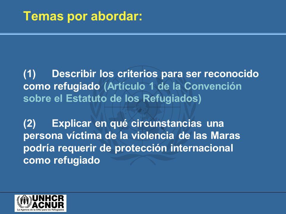 Temas por abordar: (1) Describir los criterios para ser reconocido como refugiado (Artículo 1 de la Convención sobre el Estatuto de los Refugiados) (2