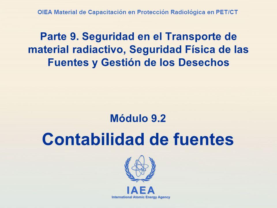 IAEA International Atomic Energy Agency OIEA Material de Capacitación en Protección Radiológica en PET/CT Módulo 9.2 Contabilidad de fuentes Parte 9.