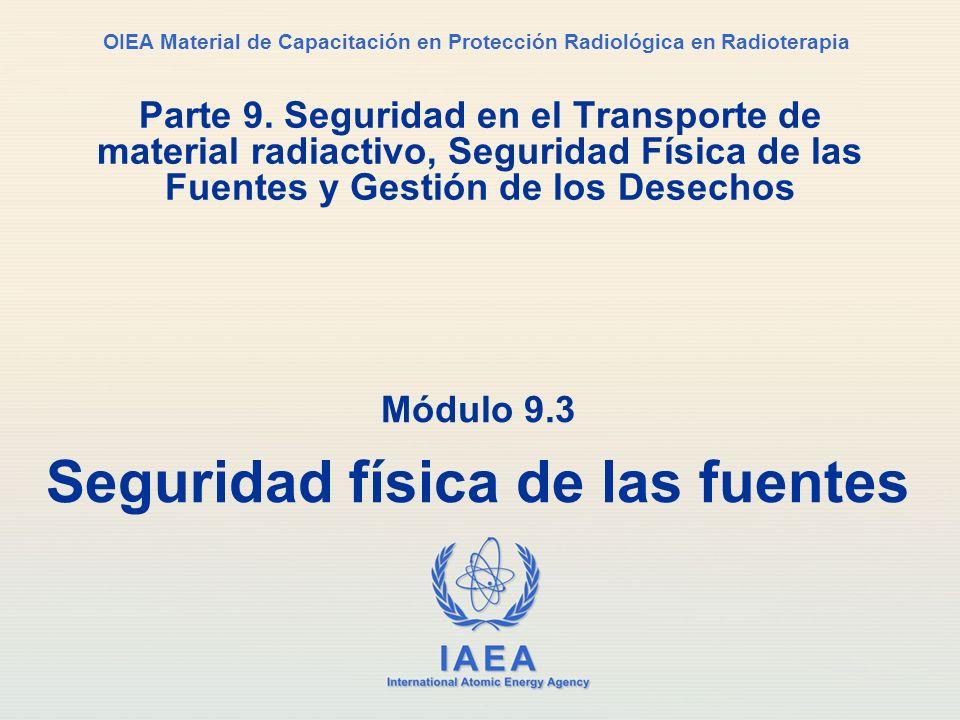 IAEA International Atomic Energy Agency OIEA Material de Capacitación en Protección Radiológica en Radioterapia Módulo 9.3 Seguridad física de las fue