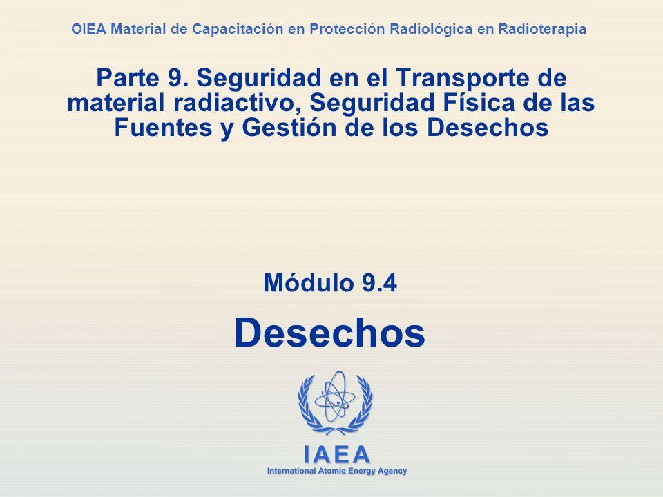 IAEA International Atomic Energy Agency OIEA Material de Capacitación en Protección Radiológica en Radioterapia Módulo 9.4 Desechos Parte 9. Seguridad