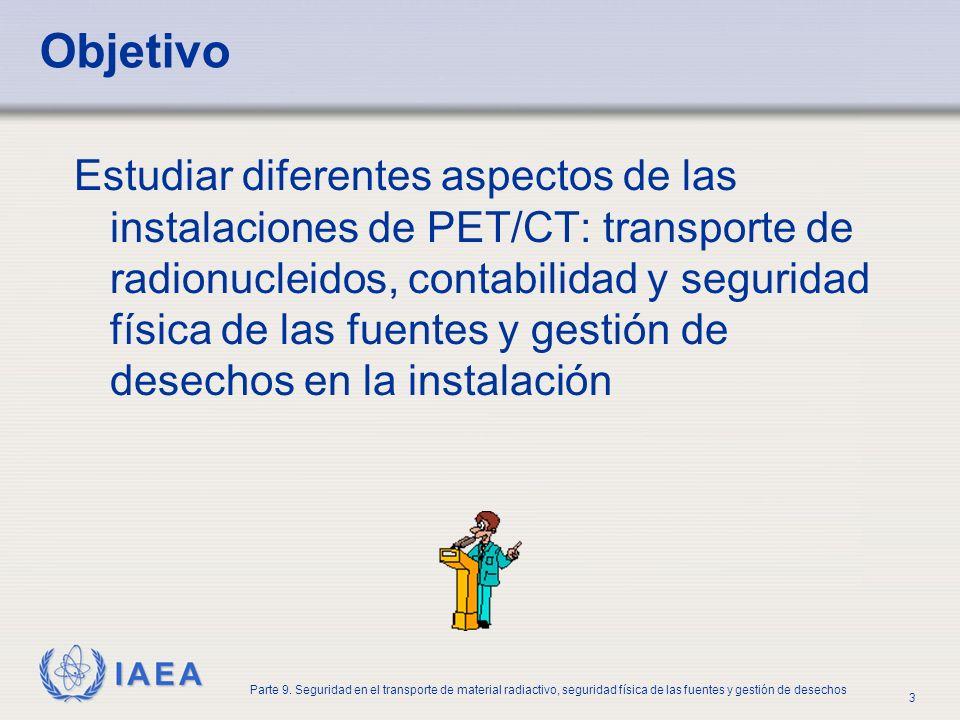 IAEA Parte 9. Seguridad en el transporte de material radiactivo, seguridad física de las fuentes y gestión de desechos 3 Objetivo Estudiar diferentes