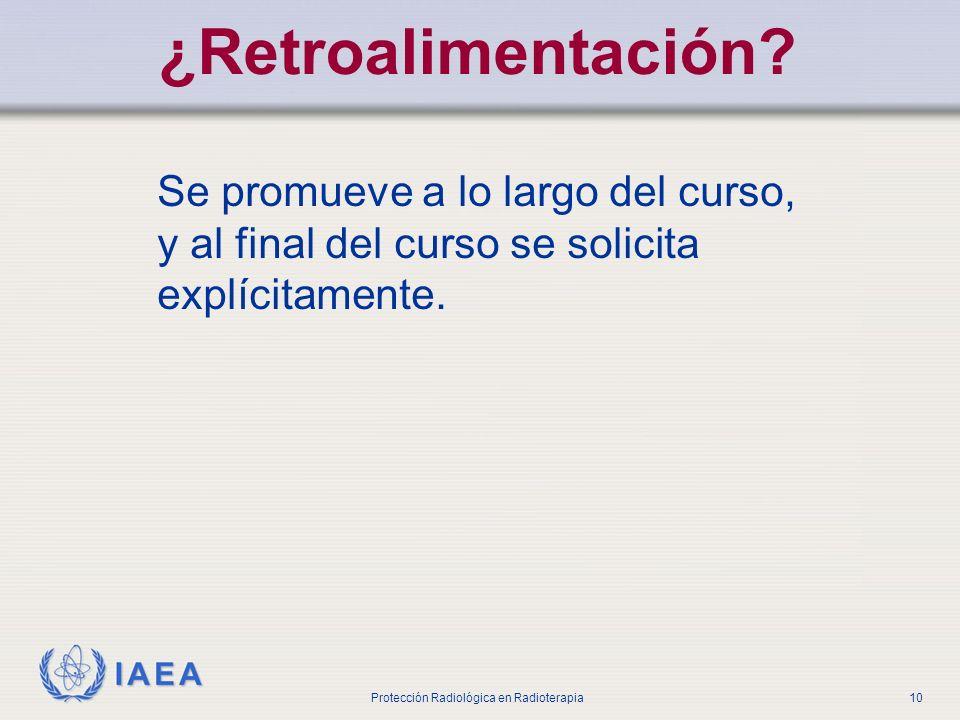 IAEA Protección Radiológica en Radioterapia10 ¿Retroalimentación? Se promueve a lo largo del curso, y al final del curso se solicita explícitamente.