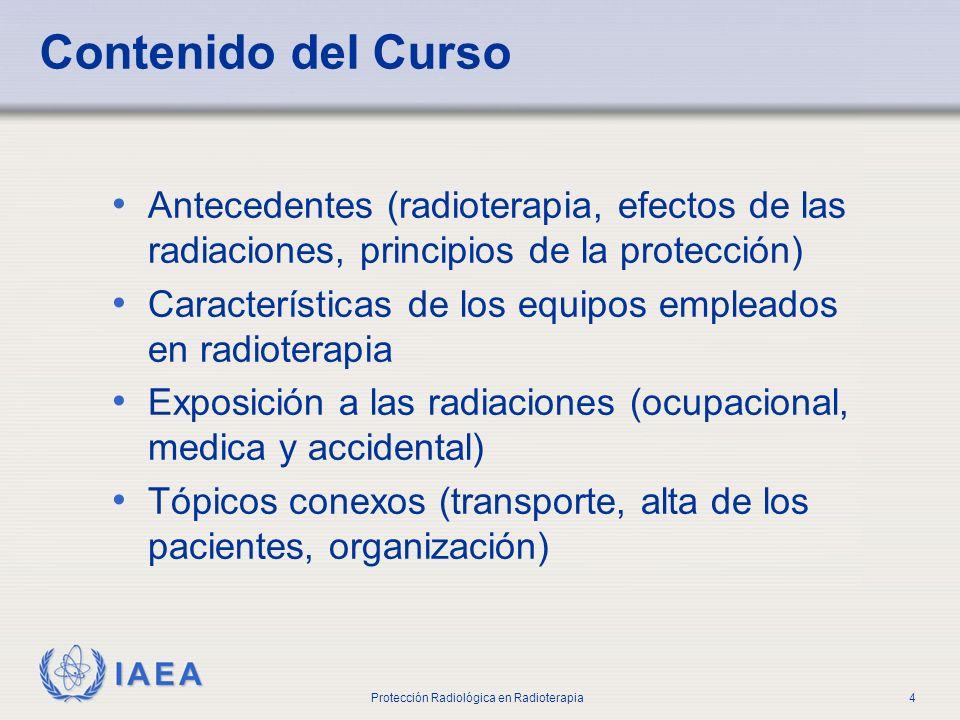 IAEA Protección Radiológica en Radioterapia4 Contenido del Curso Antecedentes (radioterapia, efectos de las radiaciones, principios de la protección)