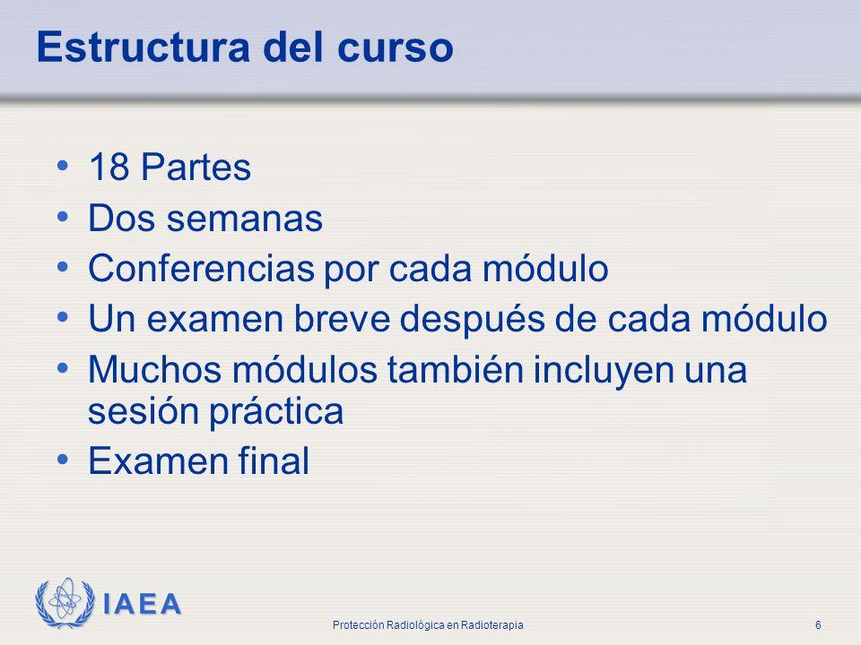 IAEA Protección Radiológica en Radioterapia6 Estructura del curso 18 Partes Dos semanas Conferencias por cada módulo Un examen breve después de cada m