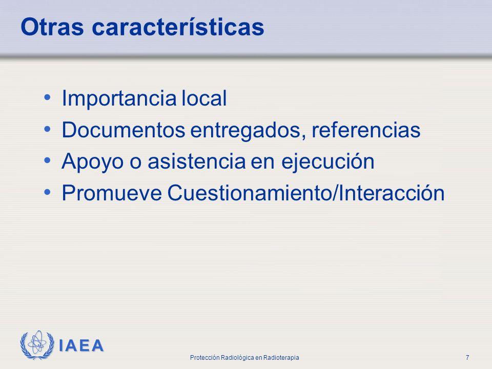 IAEA Protección Radiológica en Radioterapia8 Otras características Importancia local Documentos entregados, referencias Apoyo o asistencia en ejecución Promueve Cuestionamiento/Interacción … no puede ser sustituto de otras publicaciones, y mucho menos de los protocolos