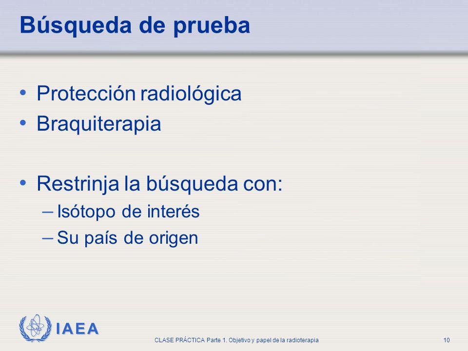 IAEA CLASE PRÁCTICA Parte 1. Objetivo y papel de la radioterapia10 Búsqueda de prueba Protección radiológica Braquiterapia Restrinja la búsqueda con: