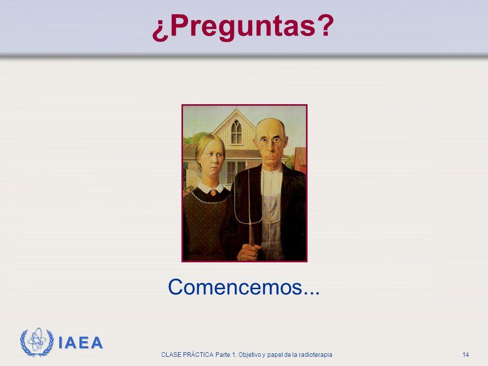 IAEA CLASE PRÁCTICA Parte 1. Objetivo y papel de la radioterapia14 ¿Preguntas? Comencemos...