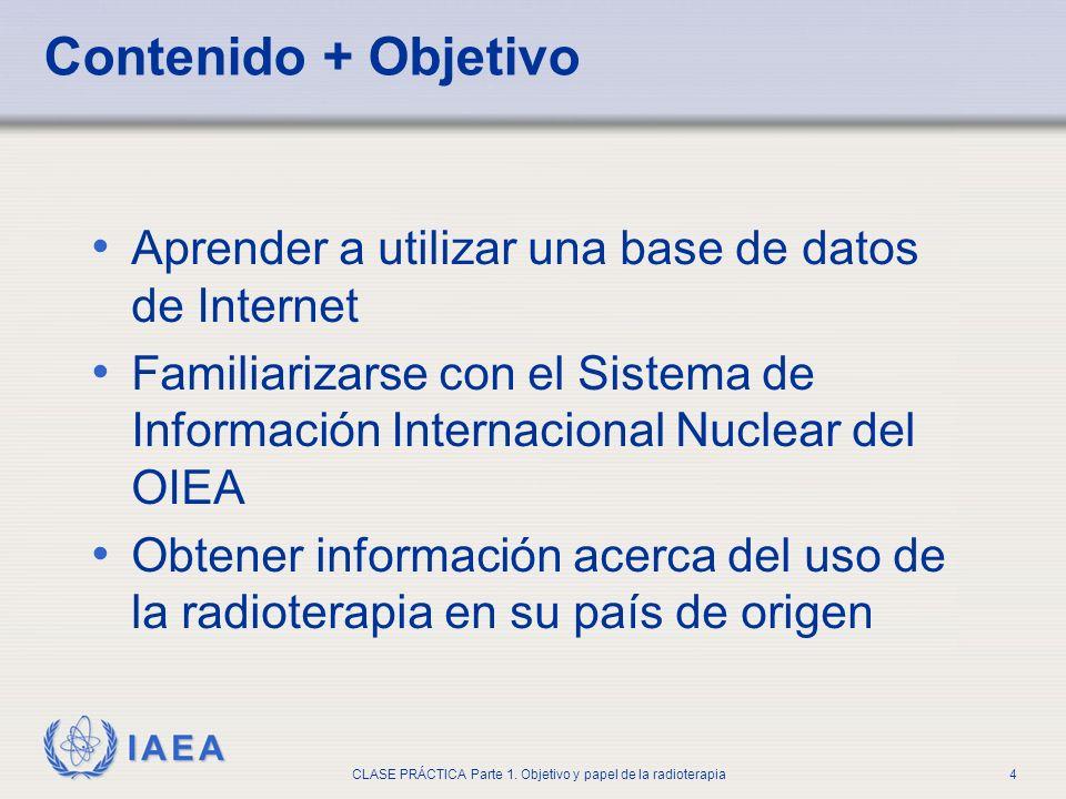 IAEA CLASE PRÁCTICA Parte 1. Objetivo y papel de la radioterapia4 Contenido + Objetivo Aprender a utilizar una base de datos de Internet Familiarizars