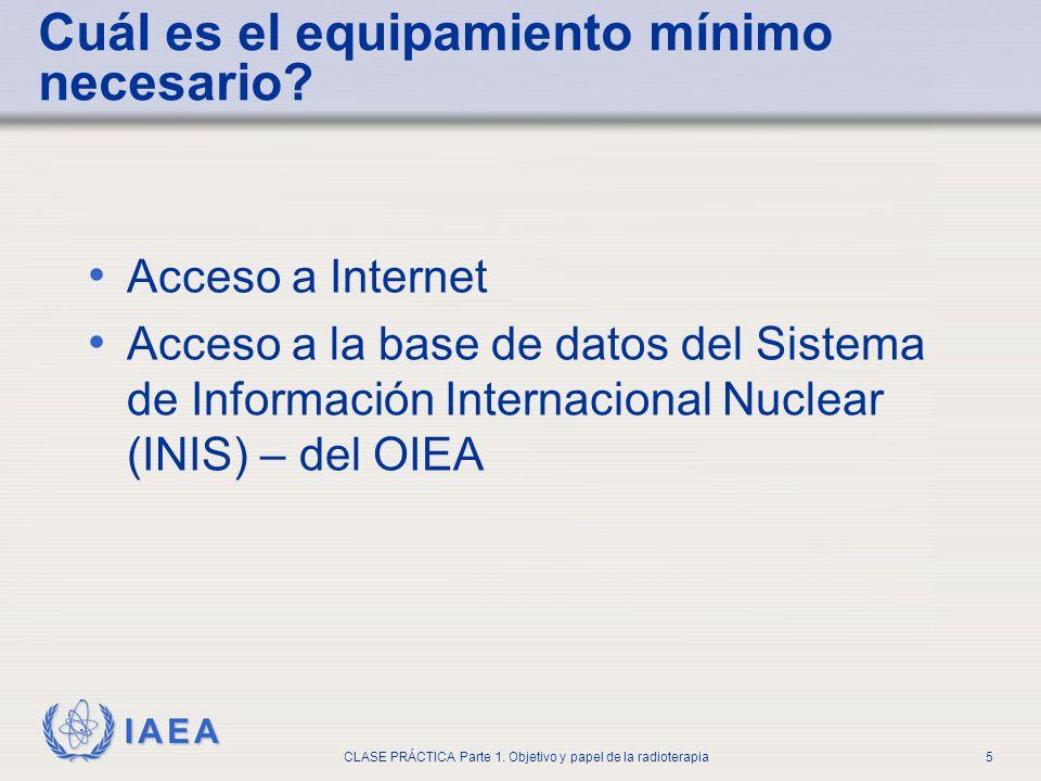IAEA CLASE PRÁCTICA Parte 1. Objetivo y papel de la radioterapia5 Cuál es el equipamiento mínimo necesario? Acceso a Internet Acceso a la base de dato