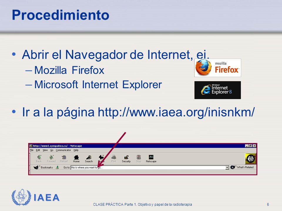 IAEA CLASE PRÁCTICA Parte 1. Objetivo y papel de la radioterapia6 Procedimiento Abrir el Navegador de Internet, ej. – Mozilla Firefox – Microsoft Inte