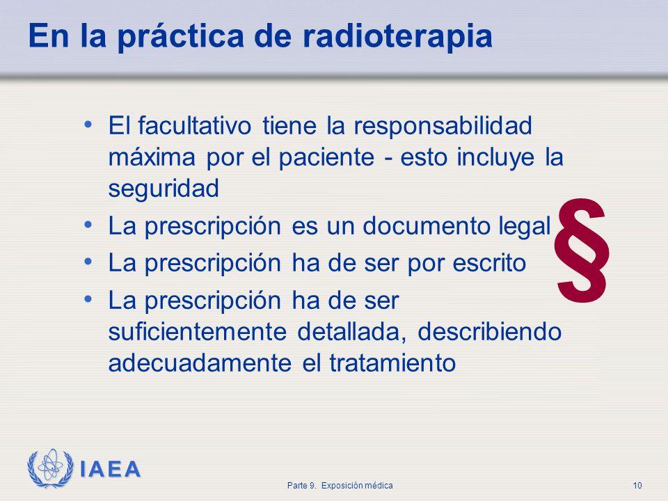 IAEA Parte 9. Exposición médica10 En la práctica de radioterapia El facultativo tiene la responsabilidad máxima por el paciente - esto incluye la segu