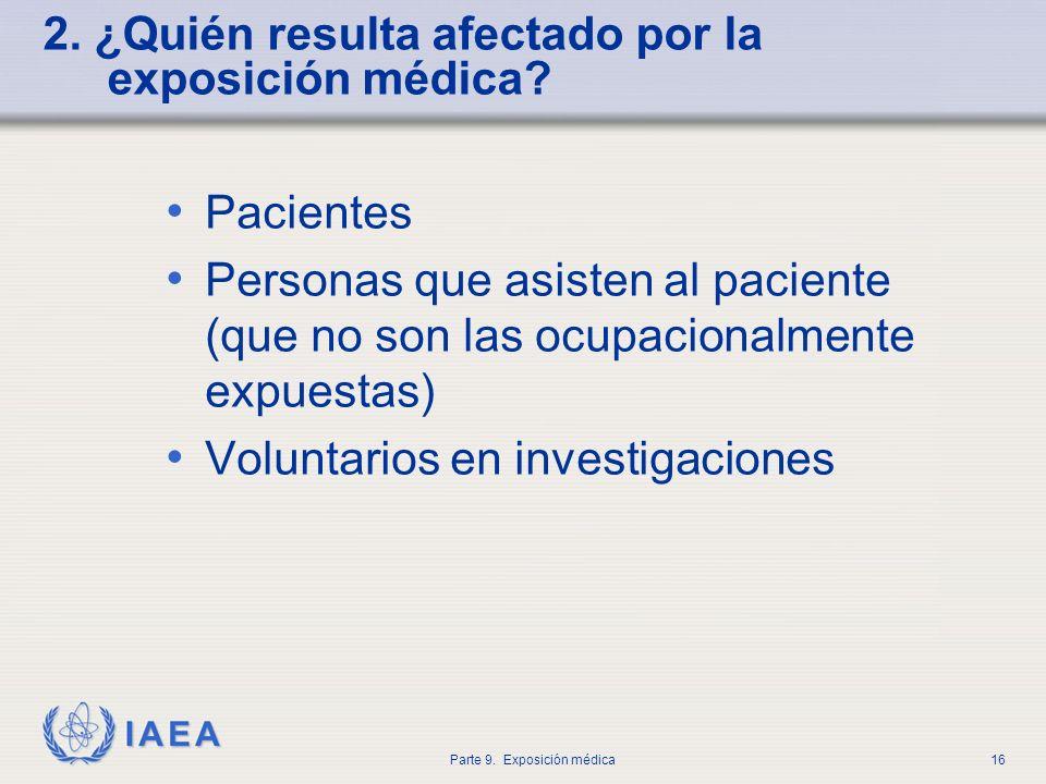IAEA Parte 9. Exposición médica16 2. ¿Quién resulta afectado por la exposición médica? Pacientes Personas que asisten al paciente (que no son las ocup