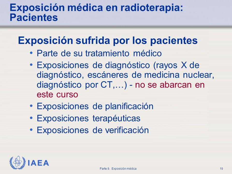IAEA Parte 9. Exposición médica19 Exposición médica en radioterapia: Pacientes Exposición sufrida por los pacientes Parte de su tratamiento médico Exp