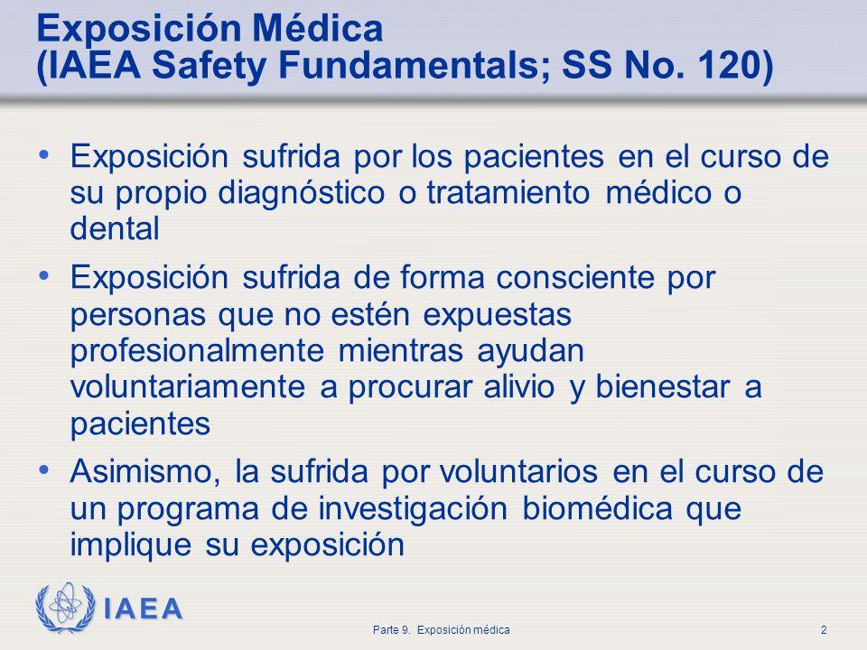 IAEA Parte 9. Exposición médica2 Exposición Médica (IAEA Safety Fundamentals; SS No. 120) Exposición sufrida por los pacientes en el curso de su propi