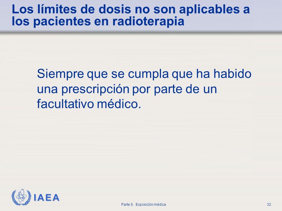 IAEA Parte 9. Exposición médica32 Los límites de dosis no son aplicables a los pacientes en radioterapia Siempre que se cumpla que ha habido una presc