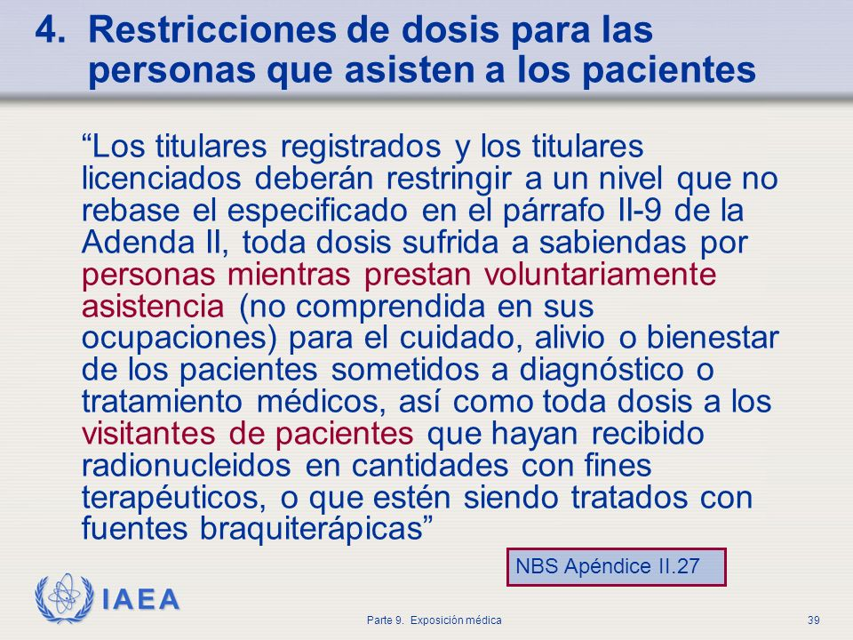IAEA Parte 9. Exposición médica39 4. Restricciones de dosis para las personas que asisten a los pacientes Los titulares registrados y los titulares li