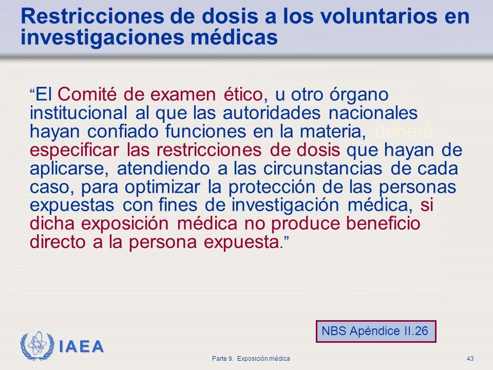 IAEA Parte 9. Exposición médica43 Restricciones de dosis a los voluntarios en investigaciones médicas El Comité de examen ético, u otro órgano institu